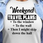 Weekend travel plans to window to the wall then i might skip down the hall shirt
