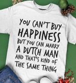 You can't buy happiness but you can marry a dutch man and that's kind of the same thing shirt