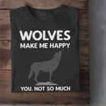 Wolves make me happy you not so much tshirt