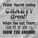 Think you're going crazy great when you get there look me up and i'll show you around shirt