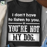 I don't have to listen to you you're not my dog shirt Tshirt Hoodie Sweater