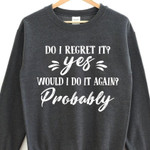 Do i regret it yes would i do it agian probably sweater Tshirt Hoodie Sweater