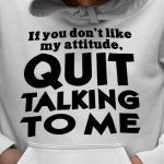 If you don't like my attitude quit talking to me hoodie