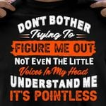 Don't bother trying to figure me out not even the little voices in my head understand me it's pointless tshirt