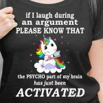 Unicorn if i laugh during an argument please know that the psycho part of my brain has just been activated tshirt