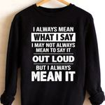 I always mean what i say i may not always mean to say it out loud but i always mean it sweater
