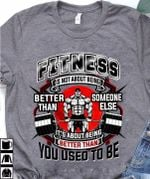 Fitness is not about being better than someone else it's about being better than you used to be shirt