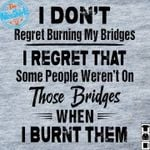 I don't regret burning my bridges i regret some people weren't on those bridges when i burnt them shirt