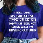 I feel like my greatest accomplishment today has been not saying what i'm thinking out loud shirt
