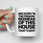 Because i'm the freakin redhead of this house that's why mug