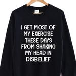 I get most of my exercise these days from shaking my head in disbelief sweater