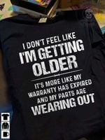 I don't feel like i'm getting older it's more like warranty has expired my parts are wearing out shirt
