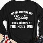 All my friends are naughty then there's me the holy one shirt