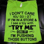 I don't care how old i get if i'm in store i see toy with try me on it i'm pushing those buttons shirt