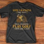 Some grandpas take naps real grandpas play golf then take nap shirt