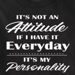 It's not an attitude if i have it everyday it's my personality shirt