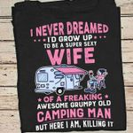 I never dreamed i'd grow up to be super sexy wife of awesome grumpy old camping man here i am killing it shirt