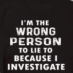 I'm the wrong person to lie to because i investigate shirt