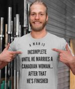 A man is incomplete until he marries a canadian woman after that he's finished wife shirt