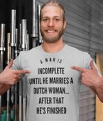 A man is incomplete until he marries a dutch woman after that he's finished wife shirt