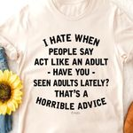 I hate when people say act like an adult have you seen adults lately that's horrible advice shirt