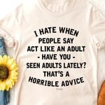 I hate when people say act like adult have you seen adults lately that's horrible advice shirt
