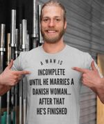A man is incomplete until he marries a danish woman after that he's finished shirt