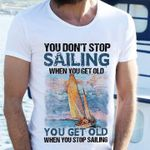 You don't stop sailing when you get old you get old when you stop sailing shirt