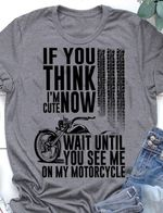 If you think i'm cute now wait until you see me on my motorcycle tshirt