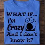 What if i'm crazy and i don't know it shirt