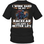 Racer I work hard so my racecar can have a better life shirt