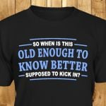 So when is this old enough to know better supposed tshirt