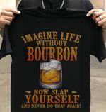 Imagine life without bourbon now slap yourself tshirt