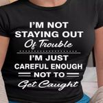 I'm not staying out of trouble i'm just careful enough not to get taught tshirt