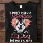 I don't need a valentine i have got my dog 365 days a year tshirt