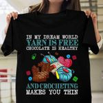 In my dream world yarn is free chocolate is healthy and crocheting makes you thin tshirt