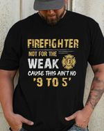 Firefighter not for the weak cause this ain't no 9 to 5 tshirt