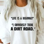 Life is a highway i obviously took a dirt road sweater