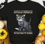 Cat i don't understand stupid people maybe i should take one apart to see how it works tshirt