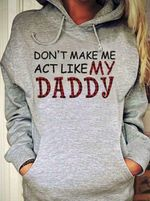 Don't make me act like my daddy hoodie