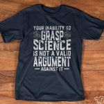 Your inability to grasp science is not a valid argument tshirt