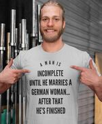 A mn is incomplete until he marries a german woman after that he's finished tshirt