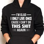 I'm glad i only live once cause can't do again hoodie