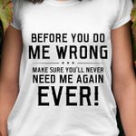 Before You Do Me Wrong, Make Sure You'll Never Need Me Again Ever T-shirt