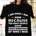 I Am Who I Am Now Because Too Many People Have Taken Advantage Of Who I Was T-shirt