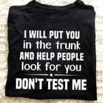 I Will Put You In The Trunk And Help People Look For You, Don't Test Me T-shirt