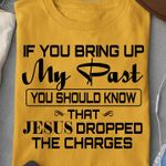 If You Bring Up My Past, You Should Know That Jesus Dropped The Charges T-shirt