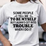 Some People Tell Me To Be Myself But I Always Get Into Trouble When I Do It T-shirt