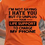 I'm Not Saying I Hate You But I'D Unplug Your Life Support To Change My Phone T-shirt