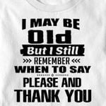 I May Be Old But I Still Remember When To Say Please and Thank You T-shirt